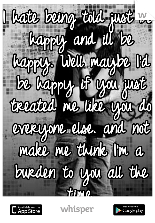 I hate being told just be happy and ill be happy. Well maybe I'd be happy if you just treated me like you do everyone else. and not make me think I'm a burden to you all the time.