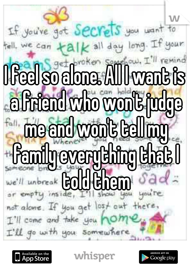I feel so alone. All I want is a friend who won't judge me and won't tell my family everything that I told them