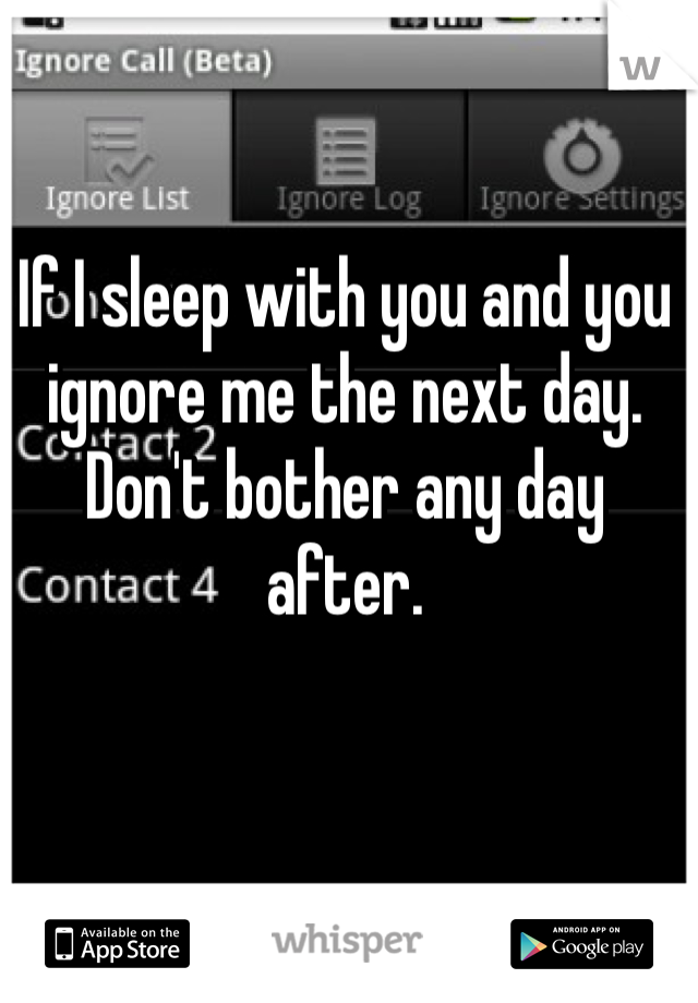 If I sleep with you and you ignore me the next day. Don't bother any day after.