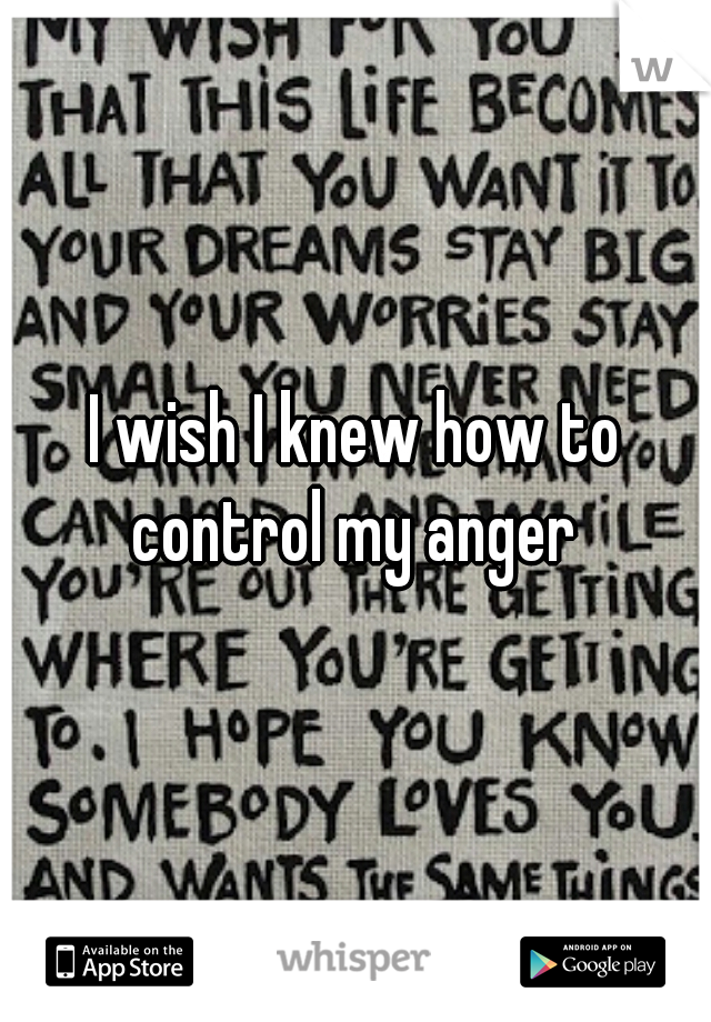 I wish I knew how to control my anger