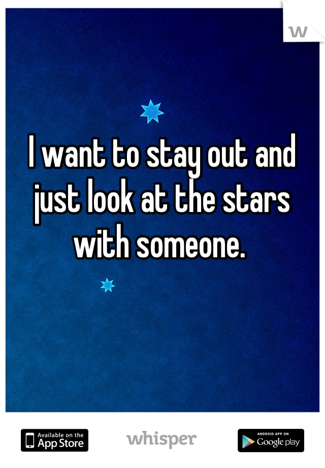 I want to stay out and just look at the stars with someone.