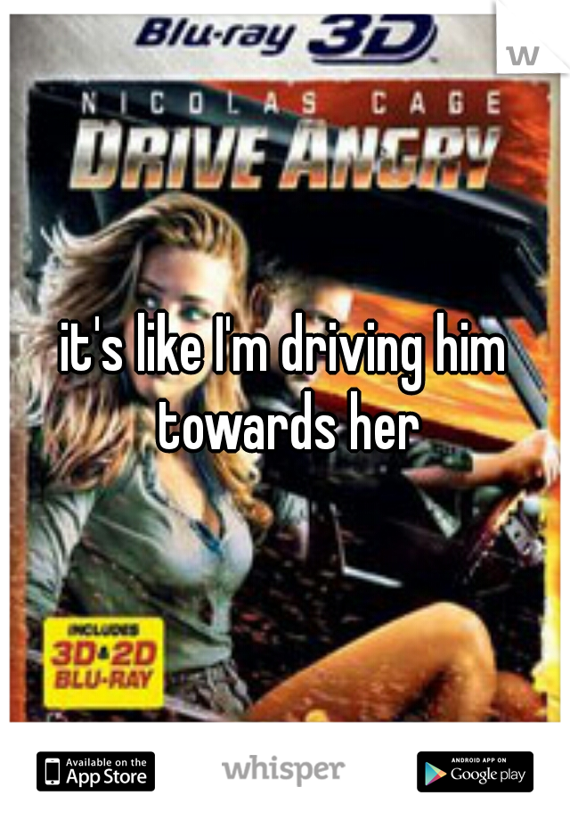 it's like I'm driving him towards her