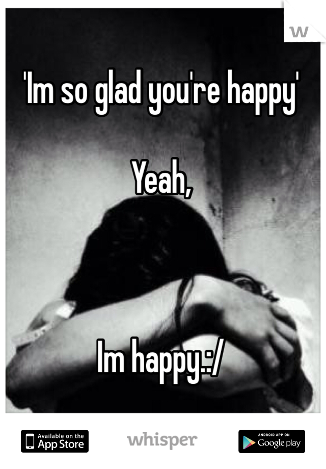 'Im so glad you're happy'  Yeah,    Im happy.:/