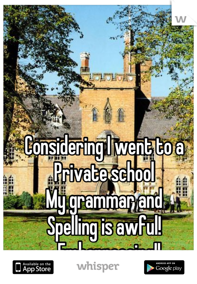 Considering I went to a  Private school My grammar and  Spelling is awful! ... Embarrassing!!