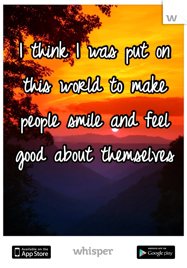 I think I was put on this world to make people smile and feel good about themselves