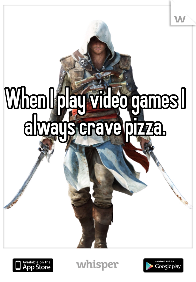 When I play video games I always crave pizza.