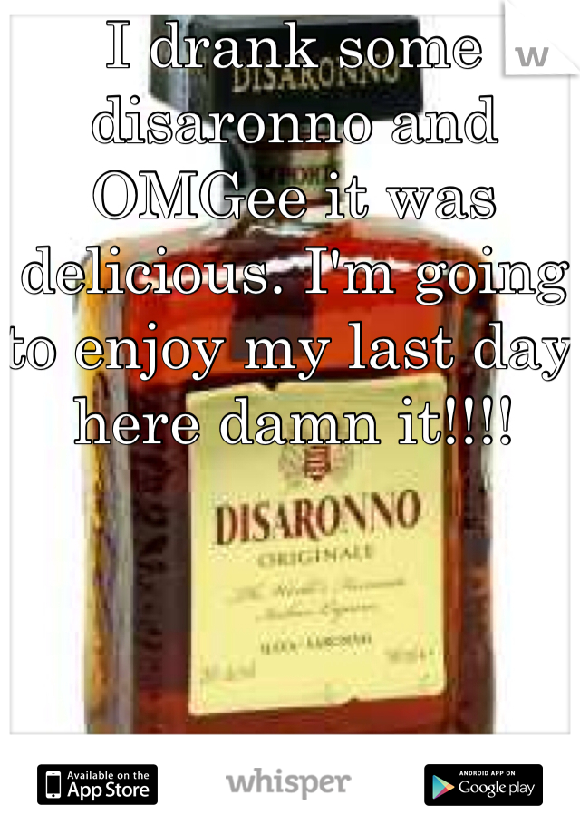 I drank some disaronno and OMGee it was delicious. I'm going to enjoy my last day here damn it!!!!