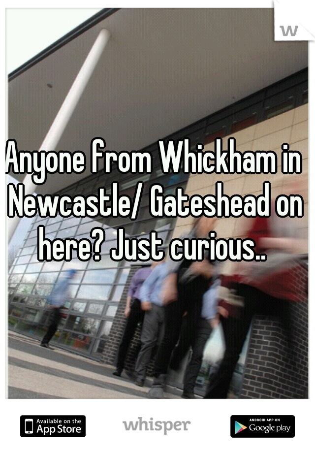 Anyone from Whickham in Newcastle/ Gateshead on here? Just curious..