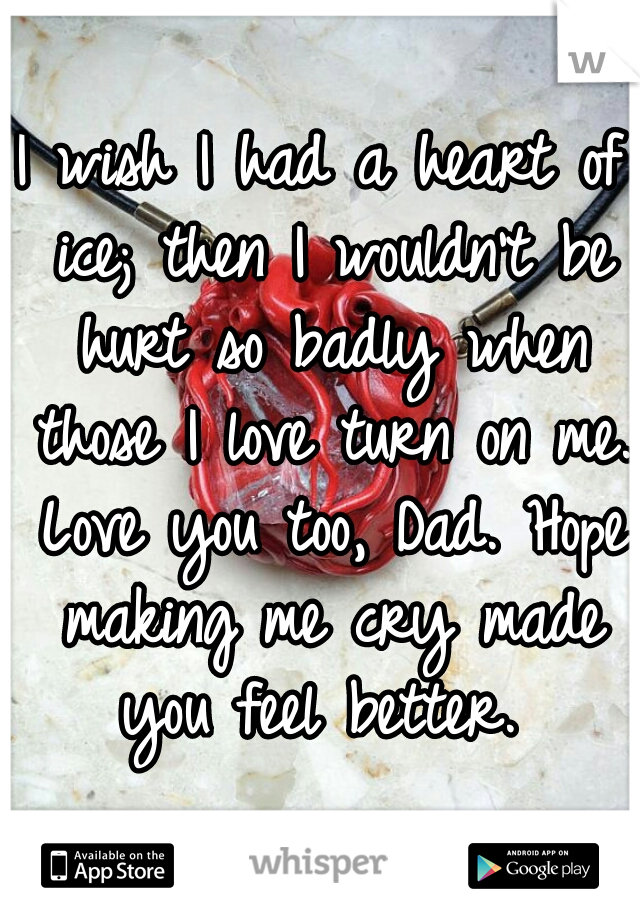 I wish I had a heart of ice; then I wouldn't be hurt so badly when those I love turn on me. Love you too, Dad. Hope making me cry made you feel better.