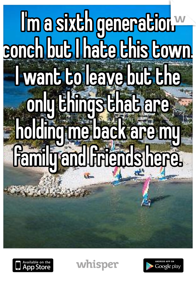I'm a sixth generation conch but I hate this town. I want to leave but the only things that are holding me back are my family and friends here.