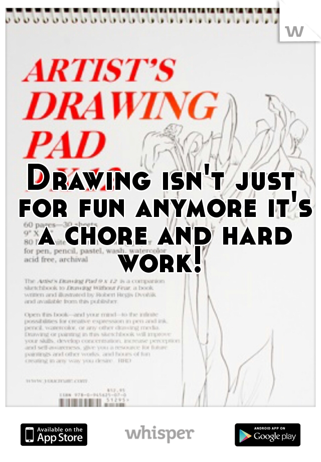 Drawing isn't just for fun anymore it's a chore and hard work!