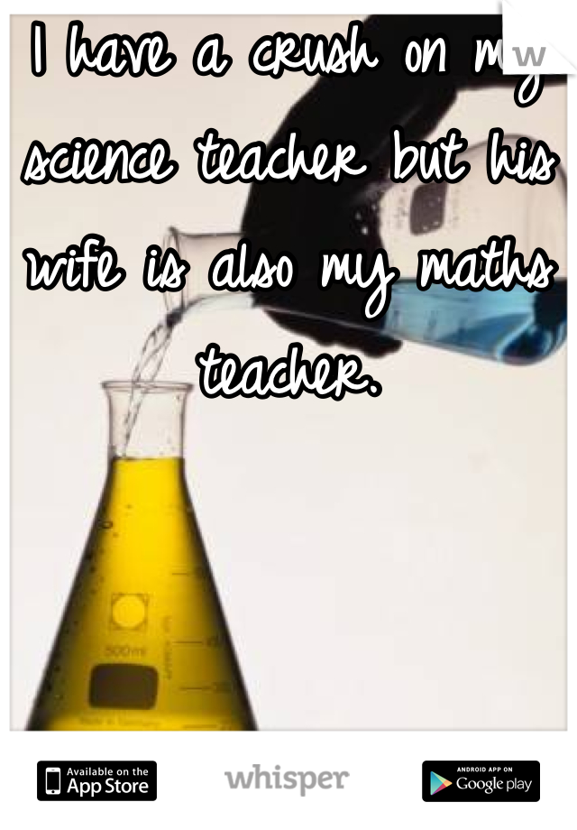 I have a crush on my science teacher but his wife is also my maths teacher.