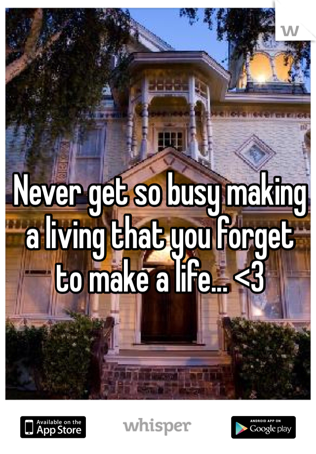 Never get so busy making  a living that you forget  to make a life... <3