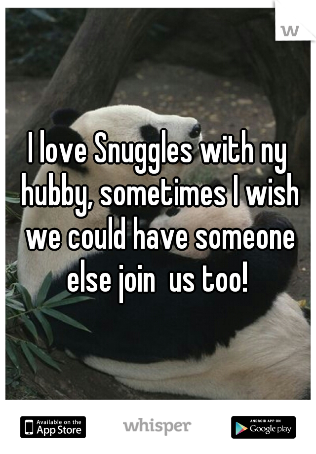 I love Snuggles with ny hubby, sometimes I wish we could have someone else join  us too!