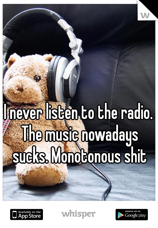 I never listen to the radio. The music nowadays sucks. Monotonous shit