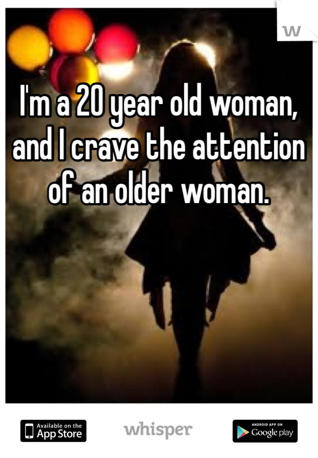 I'm a 20 year old woman, and I crave the attention of an older woman.