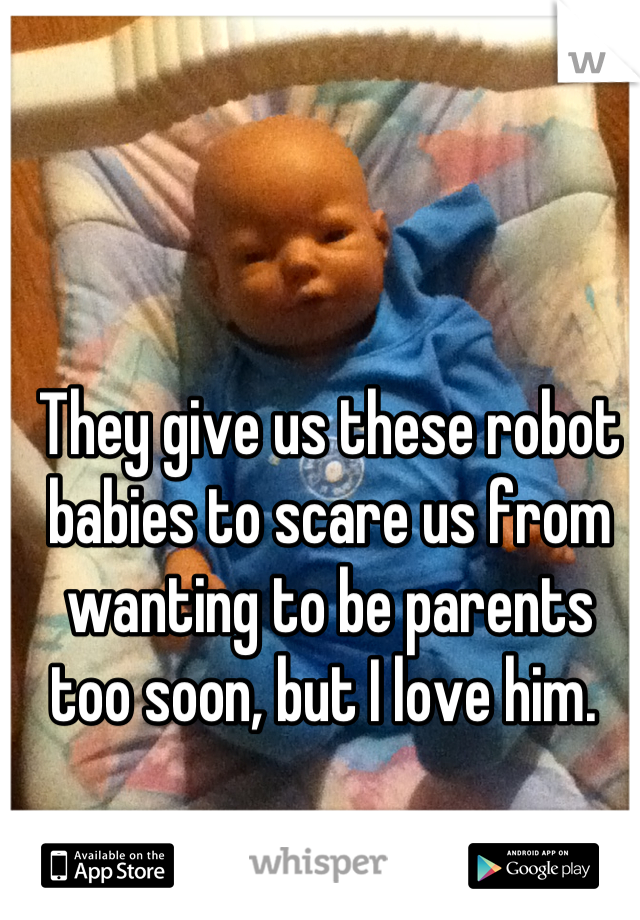 They give us these robot babies to scare us from wanting to be parents too soon, but I love him.