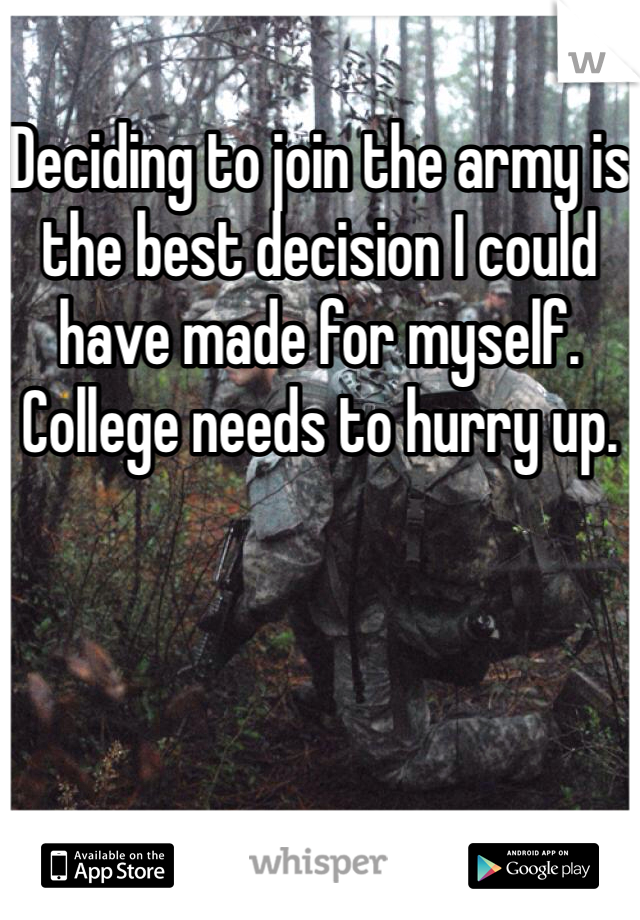 Deciding to join the army is the best decision I could have made for myself. College needs to hurry up.