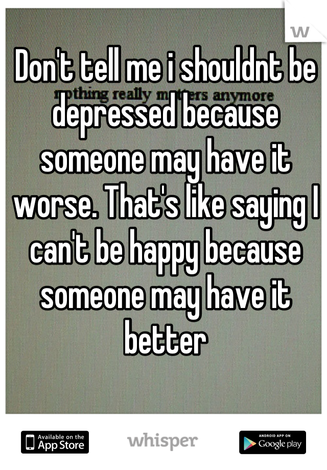 Don't tell me i shouldnt be depressed because someone may have it worse. That's like saying I can't be happy because someone may have it better