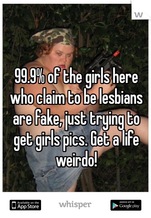 99.9% of the girls here who claim to be lesbians are fake, just trying to get girls pics. Get a life weirdo!