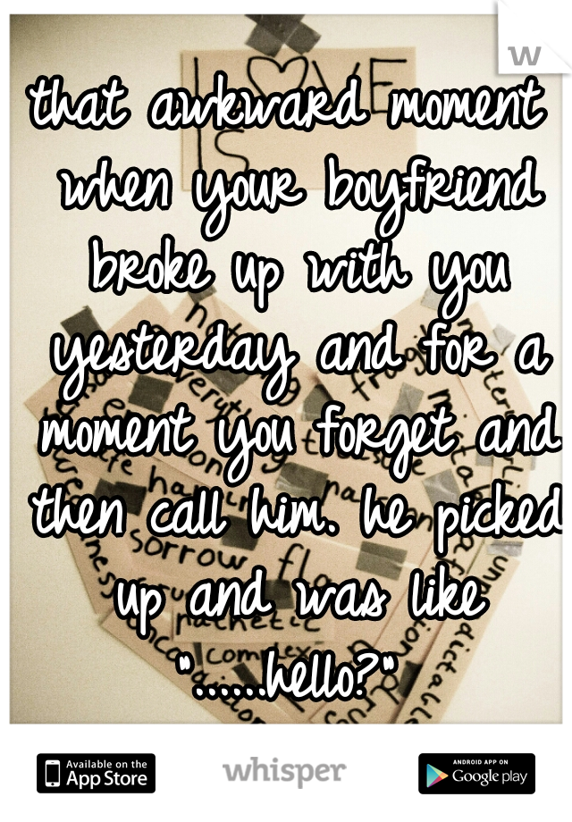 """that awkward moment when your boyfriend broke up with you yesterday and for a moment you forget and then call him. he picked up and was like """"......hello?"""""""