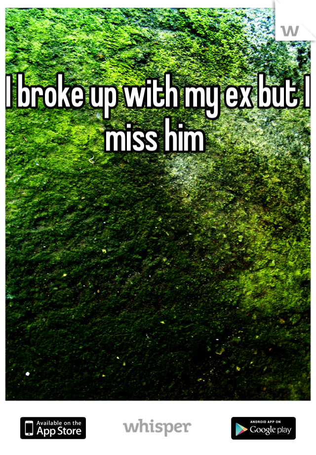 I broke up with my ex but I miss him