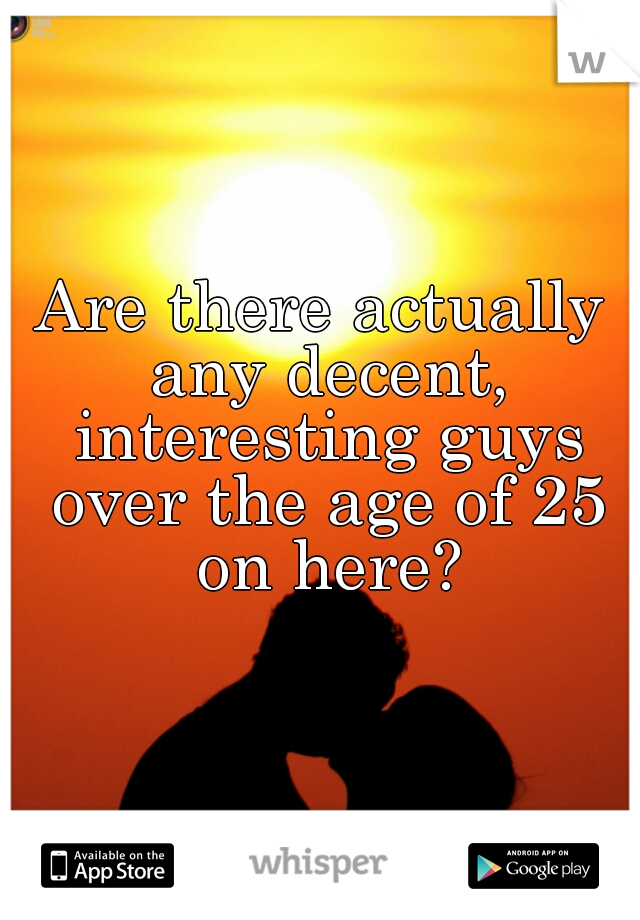 Are there actually any decent, interesting guys over the age of 25 on here?