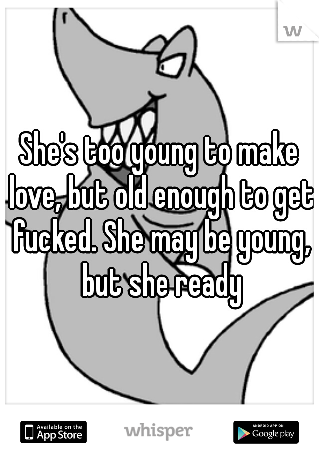 She's too young to make love, but old enough to get fucked. She may be young, but she ready