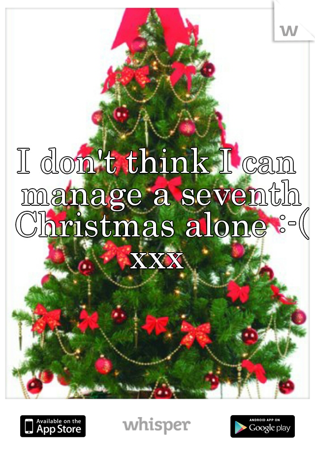I don't think I can manage a seventh Christmas alone :-( xxx