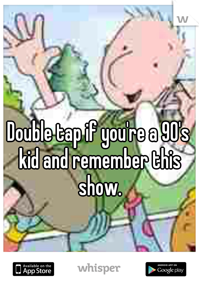 Double tap if you're a 90's kid and remember this show.