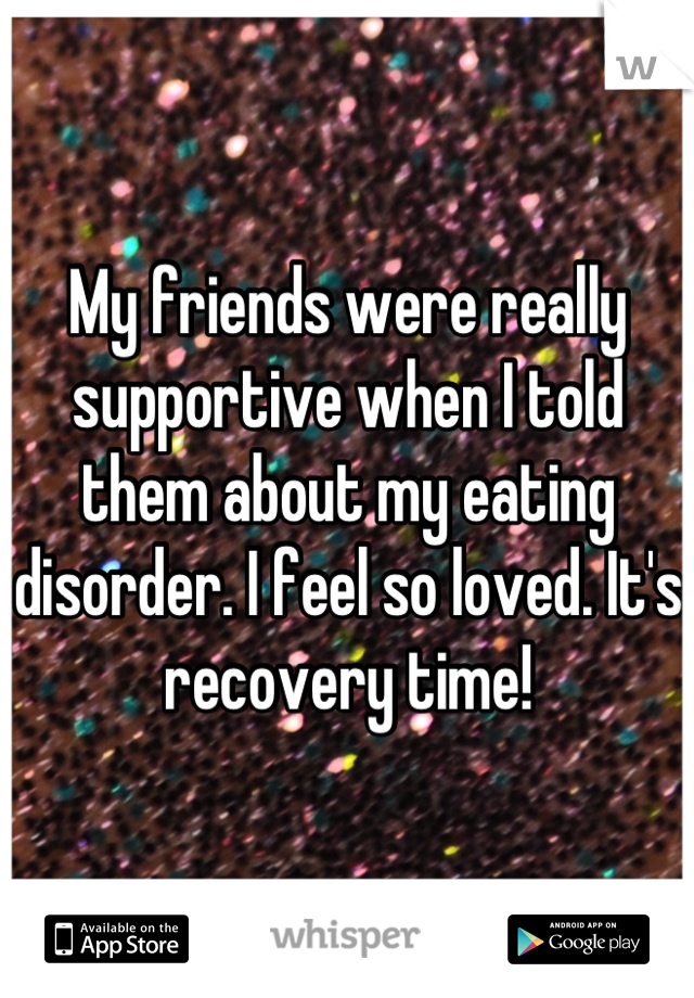 My friends were really supportive when I told them about my eating disorder. I feel so loved. It's recovery time!