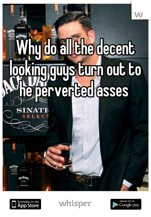 Why do all the decent looking guys turn out to he perverted asses