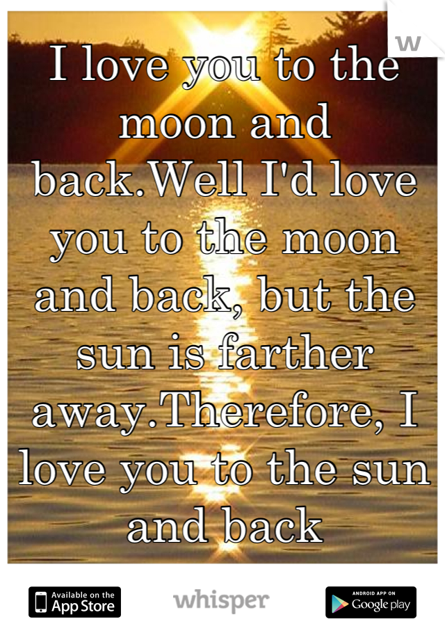 I love you to the moon and back.Well I'd love you to the moon and back, but the sun is farther away.Therefore, I love you to the sun and back