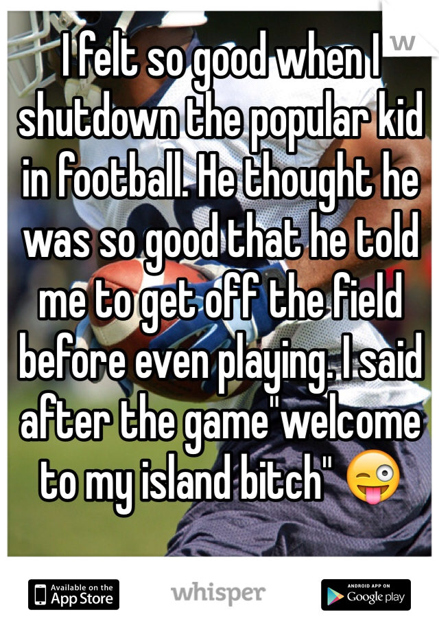 "I felt so good when I shutdown the popular kid in football. He thought he was so good that he told me to get off the field before even playing. I said after the game""welcome to my island bitch"" 😜"