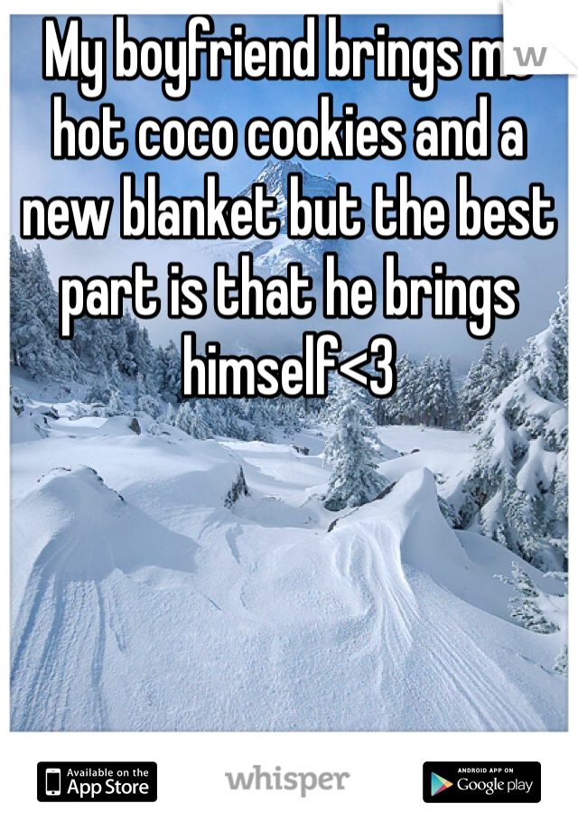 My boyfriend brings me hot coco cookies and a new blanket but the best part is that he brings himself<3