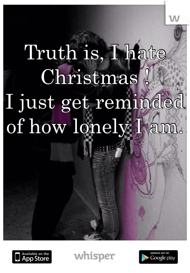 Truth is, I hate Christmas !  I just get reminded of how lonely I am.