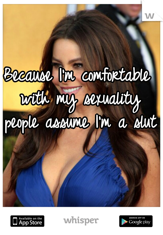 Because I'm comfortable with my sexuality people assume I'm a slut