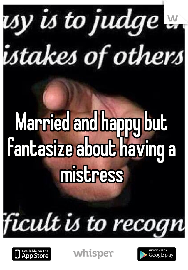 Married and happy but fantasize about having a mistress