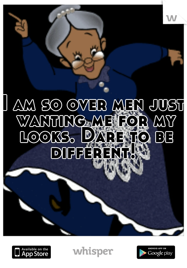 I am so over men just wanting me for my looks. Dare to be different!