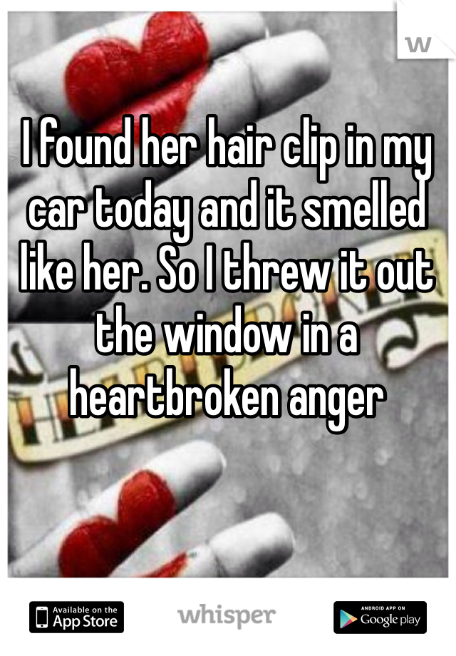 I found her hair clip in my car today and it smelled like her. So I threw it out the window in a heartbroken anger