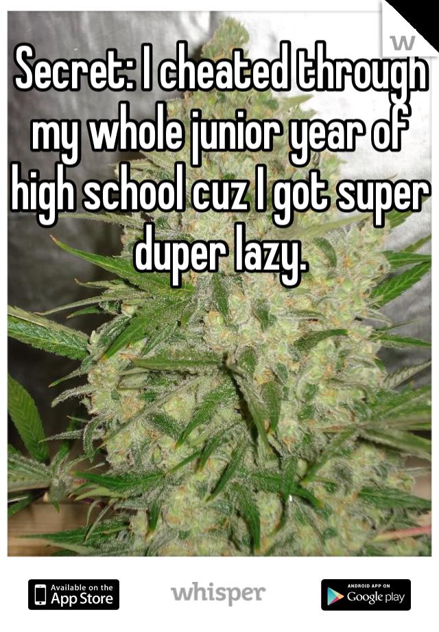 Secret: I cheated through my whole junior year of high school cuz I got super duper lazy.