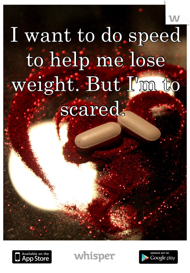 I want to do speed to help me lose weight. But I'm to scared.