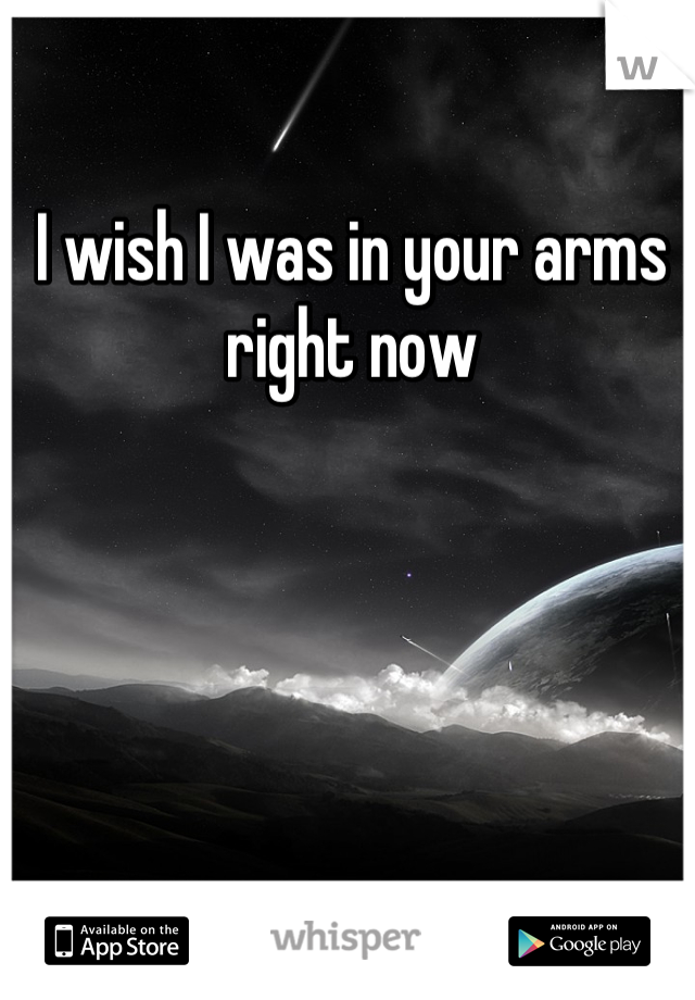 I wish I was in your arms right now