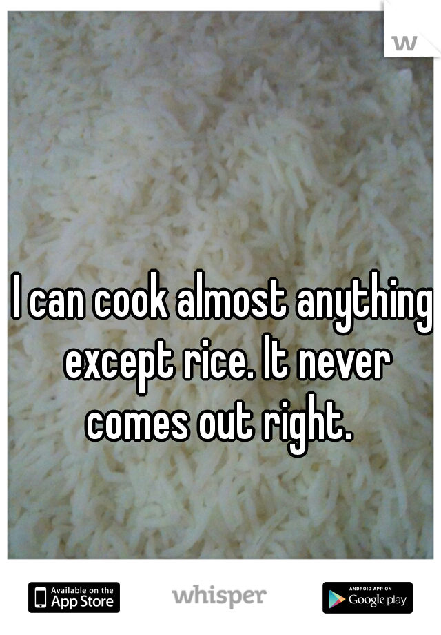 I can cook almost anything except rice. It never comes out right.