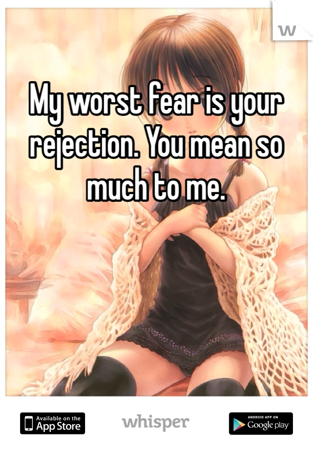 My worst fear is your rejection. You mean so much to me.