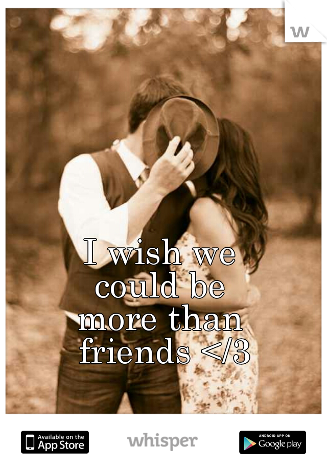 I wish we  could be  more than  friends </3