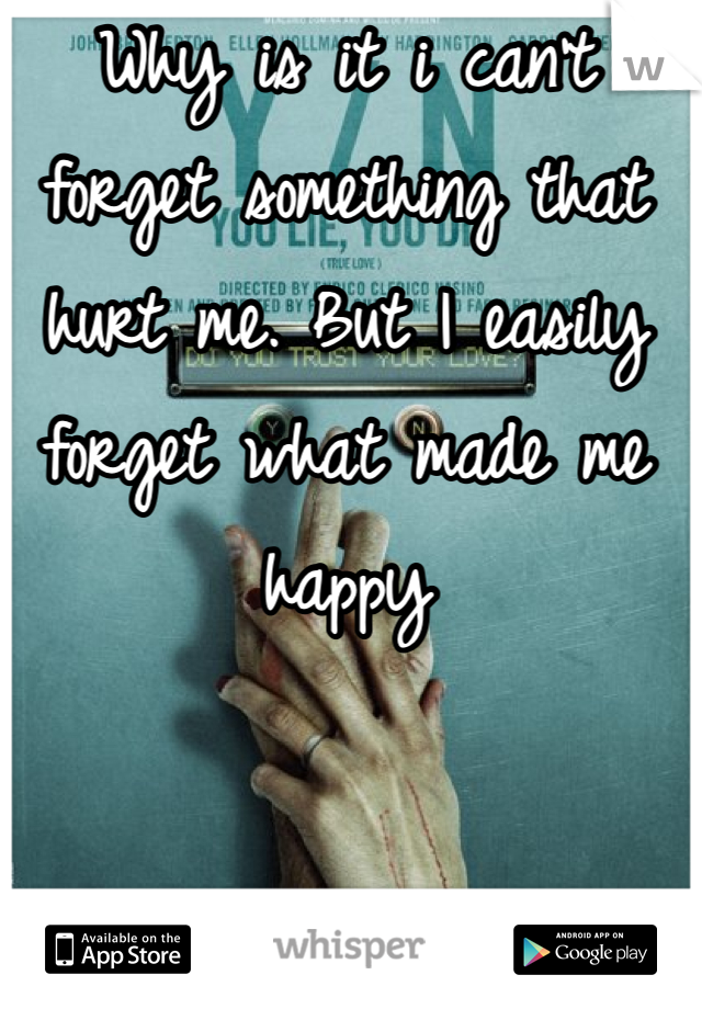 Why is it i can't forget something that hurt me. But I easily forget what made me happy