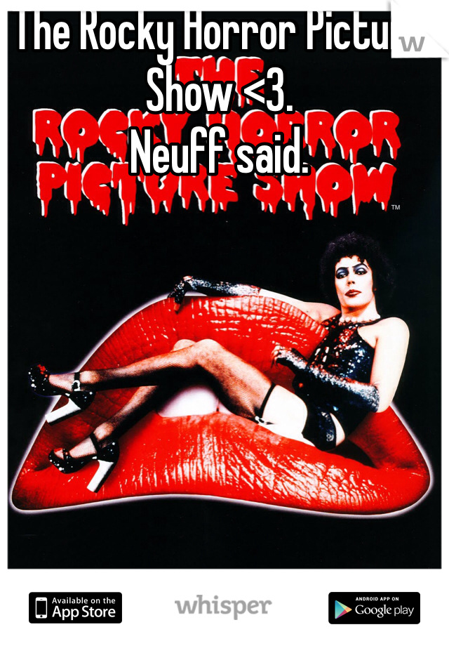 The Rocky Horror Picture Show <3.  Neuff said.