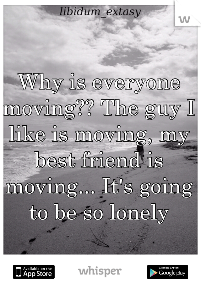 Why is everyone moving?? The guy I like is moving, my best friend is moving... It's going to be so lonely