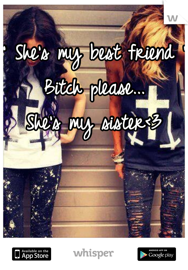 """ She's my best friend "" Bitch please... She's my sister<3"